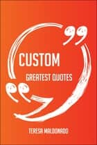 Custom Greatest Quotes - Quick, Short, Medium Or Long Quotes. Find The Perfect Custom Quotations For All Occasions - Spicing Up Letters, Speeches, And Everyday Conversations. ebook by Teresa Maldonado