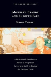 Monnet's Brandy and Europe's Fate - A Determined Frenchman's Vision of Integration Serves as a Guide to Ending the Eurozone Crisis ebook by Strobe Talbott