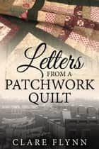 Letters from a Patchwork Quilt ebook by Clare Flynn
