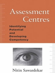 Assessment Centres - Identifying Potential and Developing Competency ebook by Nitin Sawardekar