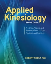 Applied Kinesiology, Revised Edition - A Training Manual and Reference Book of Basic Principles and Practices ebook by Robert Frost, Ph.D.
