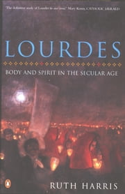 Lourdes - Body And Spirit in the Secular Age ebook by Ruth Harris
