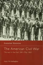 The American Civil War - The War in the East 1861 - May 1863 ebook by Gary W. Gallagher