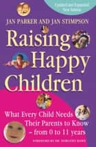 Raising Happy Children - What every child needs their parents to know - from 0 to 11 years ebook by