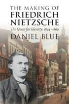 The Making of Friedrich Nietzsche - The Quest for Identity, 1844–1869 ebook by Daniel Blue