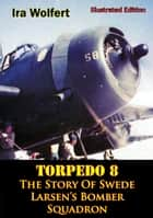 TORPEDO 8 — The Story Of Swede Larsen's Bomber Squadron [Illustrated Edition] ebook by Ira Wolfert