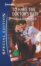 To Have the Doctor's Baby ebook by Teresa Southwick
