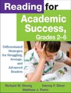 Reading for Academic Success, Grades 2-6 - Differentiated Strategies for Struggling, Average, and Advanced Readers ebook by Richard W. Strong, Harvey F. Silver, Matthew J. Perini