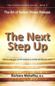 The Next Step Up - The Art of Instant Stress Release, How to use your innate powers to create the life you want ebook by Barbara M Mahaffey,Deborah Pearson,Sheila M.A. Voth