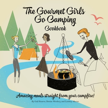 The Gourmet Girls Go Camping Cookbook - Amazing Meals Straight from Your Campfire ebook by Gail Kearns,Lindsey Moran,Denise Woolery