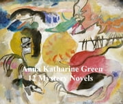 Anna Katharine Green: 12 books of mystery stories ebook by Anna Katharine Green