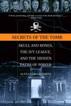 Secrets of the Tomb - Skull and Bones, the Ivy League, and the Hidden Paths of Power ebook by Alexandra Robbins