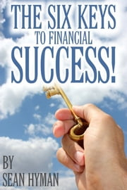 The Six Keys to Financial Success! ebook by Sean Hyman