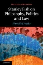 Stanley Fish on Philosophy, Politics and Law ebook by Michael Robertson