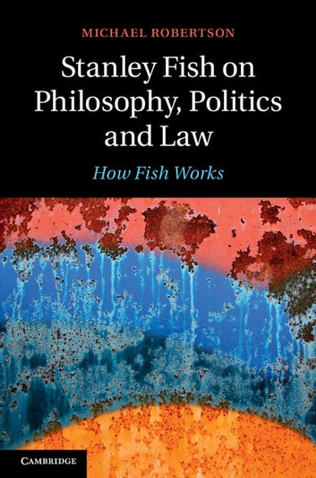 Stanley Fish on Philosophy, Politics and Law - How Fish Works ebook by Michael Robertson