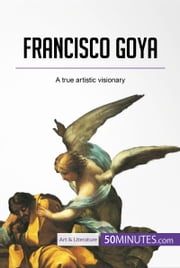 Francisco Goya - A true artistic visionary ebook by 50MINUTES.COM