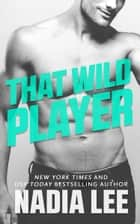 That Wild Player ebook by Nadia Lee