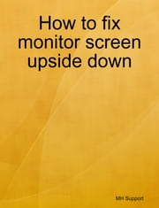 How to fix monitor screen upside down ebook by Mike Huang
