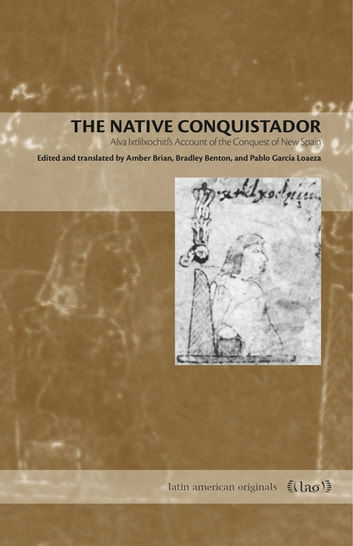 The Native Conquistador - Alva Ixtlilxochitl's Account of the Conquest of New Spain ebook by