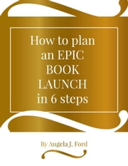 How to Plan an Epic Book Launch in 6 Steps ebook by Angela J. Ford