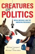 Creatures of Politics - Media, Message, and the American Presidency ebook by Michael Silverstein, Michael Lempert