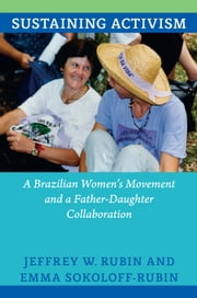 Sustaining Activism - A Brazilian Women's Movement and a Father-Daughter Collaboration ebook by Jeffrey W. Rubin,Emma Sokoloff-Rubin