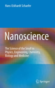 Nanoscience - The Science of the Small in Physics, Engineering, Chemistry, Biology and Medicine ebook by Hans-Eckhardt Schaefer