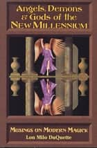 Angels, Demons & Gods of the New Millennium: Musings on Modern Magick ebook by DuQuette, Lon Milo