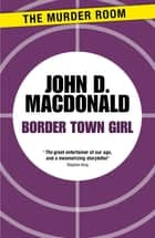 Border Town Girl ebook by John D. MacDonald