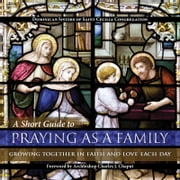 A Short Guide to Praying as a Family - Growing Together in Faith and Love Each Day ebook by Dominican Sisters of Saint Cecilia Congregation