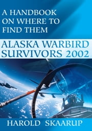 Alaska Warbird Survivors 2002 - A Handbook on Where to Find Them ebook by Harold A. Skaarup