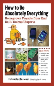 How to Do Absolutely Everything - Homegrown Projects from Real Do-It-Yourself Experts ebook by Sarah James,Instructables.com