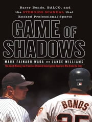 Game of Shadows - Barry Bonds, BALCO, and the Steroids Scandal that Rocked Professional Sports ebook by Mark Fainaru-Wada,Lance Williams