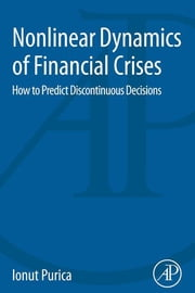 Nonlinear Dynamics of Financial Crises - How to Predict Discontinuous Decisions ebook by Ionut Purica