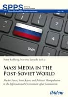 Mass Media in the Post-Soviet World - Market Forces, State Actors, and Political Manipulation in the Informational Environment after Communism eBook by Marlene Laruelle, Peter Rollberg, Andreas Umland,...