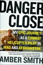 Danger Close - My Epic Journey as a Combat Helicopter Pilot in Iraq and Afghanistan ebook by Amber Smith