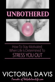 Unbothered: How To Stay Motivated When Life Is Determined To Stress You Out ebook by Victoria Davis