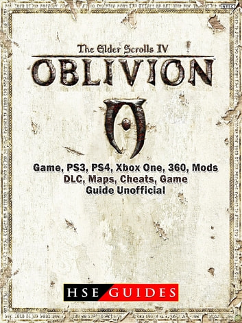 The Elder Scrolls IV Oblivion Game, PS3, PS4, Xbox One, 360, Mods, DLC, Maps, Cheats, Game Guide Unofficial ebook by HSE Guides