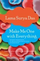 Make Me One with Everything - Buddhist Meditations to Awaken from the Illusion of Separation ebook by Lama Surya Das