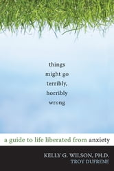 Things Might Go Terribly, Horribly Wrong - A Guide to Life Liberated from Anxiety ebook by Troy DuFrene,Kelly G. Wilson, PhD