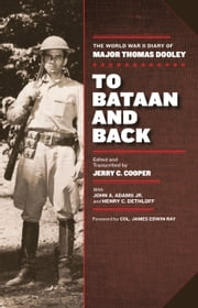 To Bataan and Back - The World War II Diary of Major Thomas Dooley ebook by Jerry C. Cooper, James Edwin Ray Col., John A. Adams,...