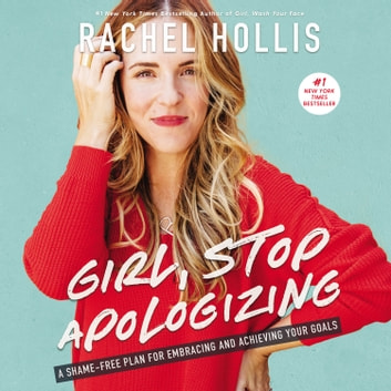 Girl, Stop Apologizing - A Shame-Free Plan for Embracing and Achieving Your Goals audiobook by Rachel Hollis
