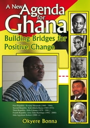 A New Agenda for Ghana - Building Bridges for Positive Change ebook by Okyere Bonna, MBA
