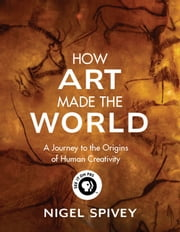 How Art Made the World - A Journey to the Origins of Human Creativity ebook by Nigel Spivey