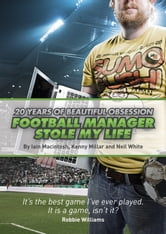 Football Manager Stole My Life - 20 Years of Beautiful Obsession ebook by Iain Macintosh,Kenny Millar,Neil White