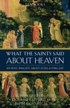 What the Saints Said About Heaven - 101 Holy Insights on Everlasting Life: What the Saints Said about Heaven ebook by Ronda Chervin