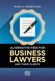 Alternative Fees for Business Lawyers and Their Clients ebook by Mark A. Robertson