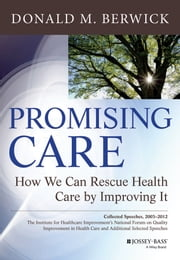 Promising Care - How We Can Rescue Health Care by Improving It ebook by Donald M. Berwick