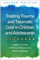Treating Trauma and Traumatic Grief in Children and Adolescents, Second Edition ebook by Judith A. Cohen, MD,Anthony P. Mannarino, PhD,Esther Deblinger, PhD