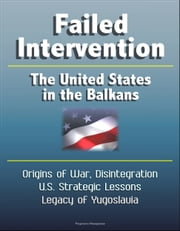 Failed Intervention: The United States in the Balkans - Origins of War, Disintegration, U.S. Strategic Lessons, Legacy of Yugoslavia ebook by Progressive Management